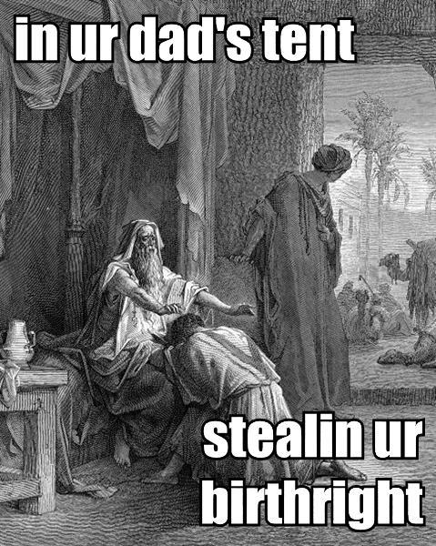 in ur dad's tent stealin ur birthright