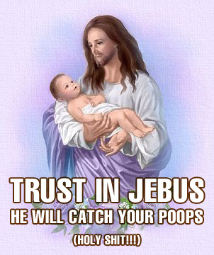 trust in jebus he will catch your poops