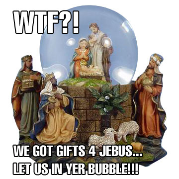 wtf we got gifts 4 jebus let us in yer bubble