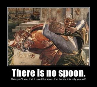 There is no spoon.