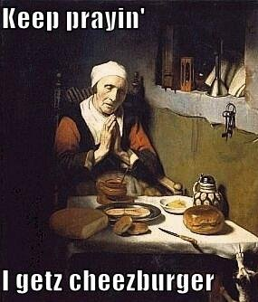 Keep prayin' i getz cheezburger