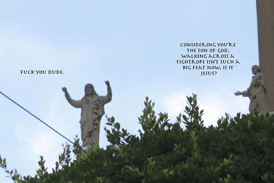 Considering you're the Son of God, walking across a tightrope isn't such a big feat, now, is it jesus? Fuck you, dude.