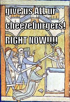 give us ALL ur cheezeburgers RIGHT NOW!