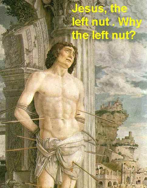 Jesus, the left nut! Why the left nut?