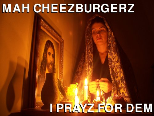 mah cheezburgers I prayz for dem