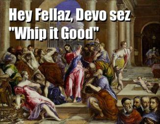 Hey Fellaz Devo sez Whip it Good
