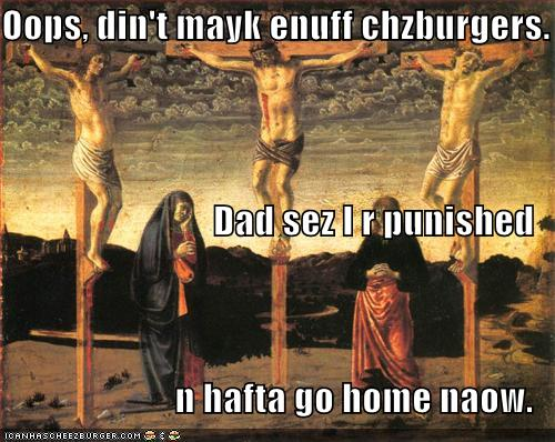 oops din't mayk enuff chzburgers