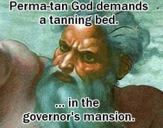 Perma-tan God demands a tanning bed ... in the governor's mansion.