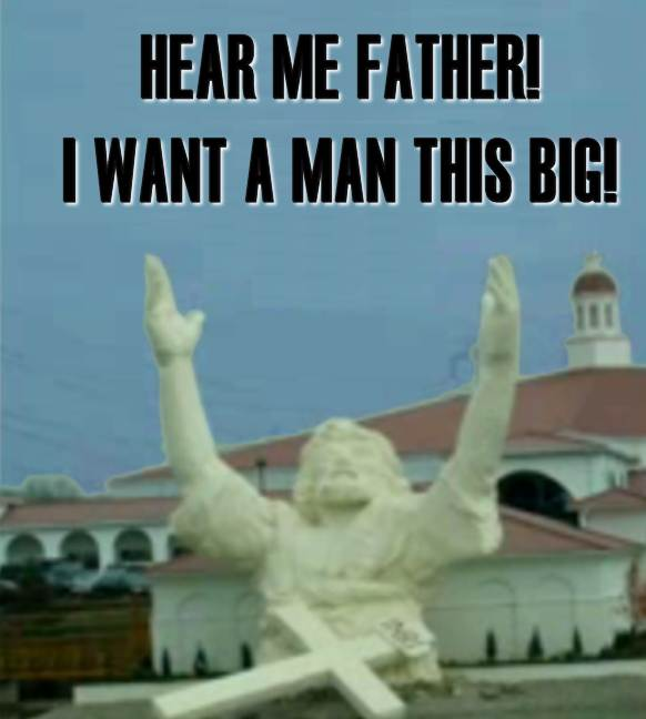 Hear me father! I want a man this big!