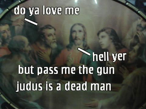 Do ya love me? hell yr but pass me the gun judus is a dead man