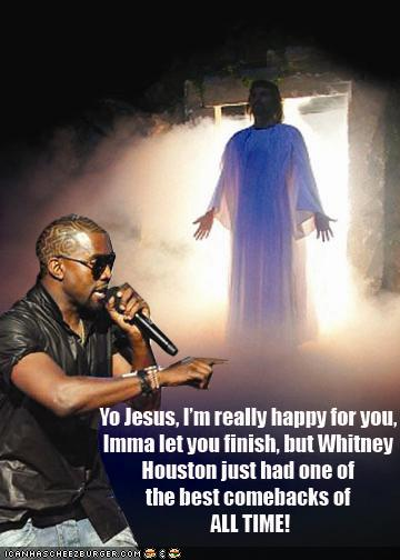 Yo Jesus, I'm really happy for you. Imma let you finish, but Whitney Houston just had one of the best come backs of all time.
