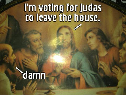 I'm Voting for Judas to leave the house.